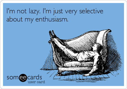 I'm not lazy. I'm just very selective about my enthusiasm.