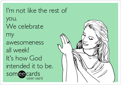 I'm not like the rest of you. We celebrate my awesomeness all week! It's how God intended it to be.