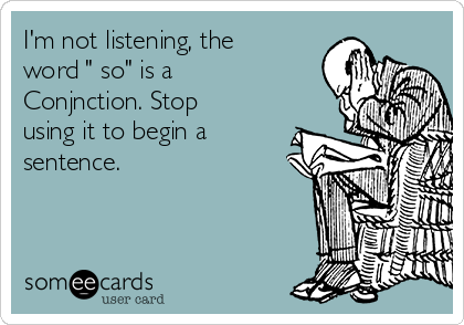 """I'm not listening, the word """" so"""" is a Conjnction. Stop using it to begin a sentence."""