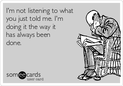 I'm not listening to what you just told me. I'm doing it the way it has always been done.