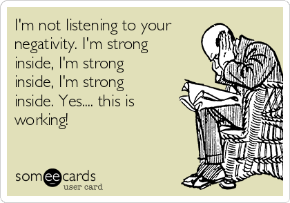 I'm not listening to your negativity. I'm strong inside, I'm strong inside, I'm strong inside. Yes.... this is working!