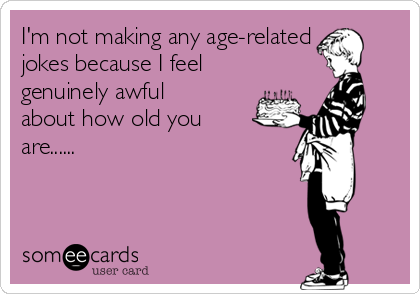 I'm not making any age-related jokes because I feel genuinely awful about how old you are......