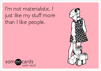 I'm not materialistic. I just like my stuff more than I like people.