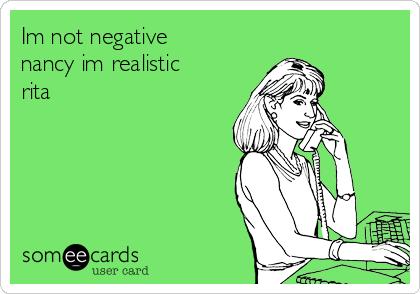 Im not negative nancy im realistic rita