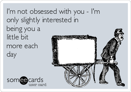 I'm not obsessed with you - I'm only slightly interested in being you a little bit more each day