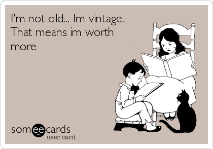 I'm not old... Im vintage. That means im worth more
