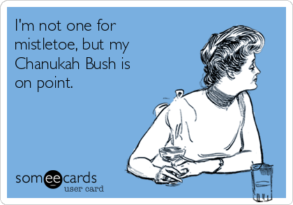 I'm not one for mistletoe, but my Chanukah Bush is on point.