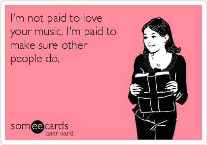I'm not paid to love your music, I'm paid to make sure other people do.