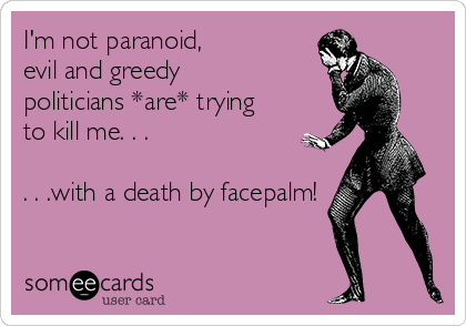 I'm not paranoid, evil and greedy politicians *are* trying to kill me. . .  . . .with a death by facepalm!