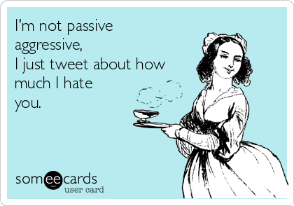 I'm not passive aggressive, I just tweet about how much I hate you.