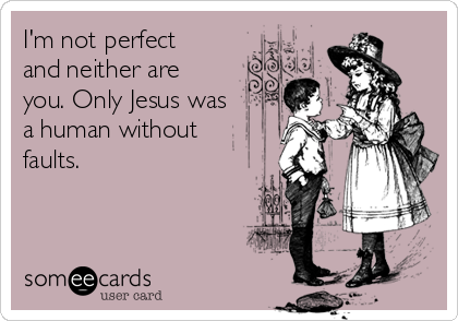I'm not perfect and neither are you. Only Jesus was a human without faults.