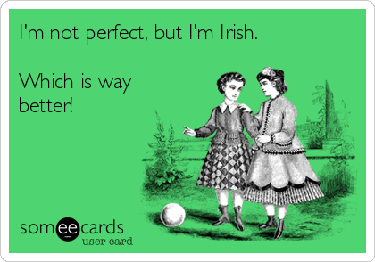 I'm not perfect, but I'm Irish.  Which is way better!