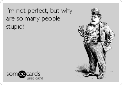 I'm not perfect, but why are so many people stupid?