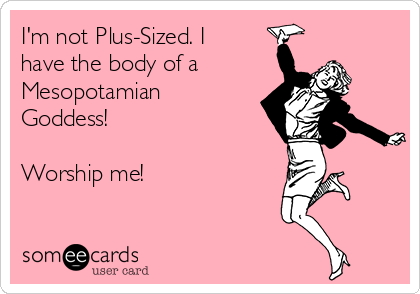 I'm not Plus-Sized. I have the body of a Mesopotamian Goddess!  Worship me!