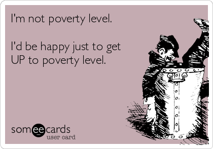 I'm not poverty level.  I'd be happy just to get UP to poverty level.