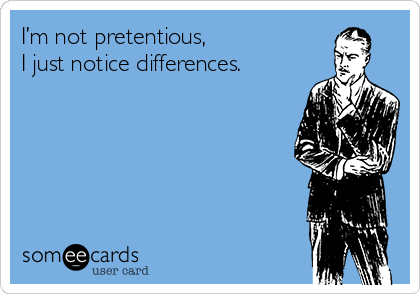 I'm not pretentious, I just notice differences.