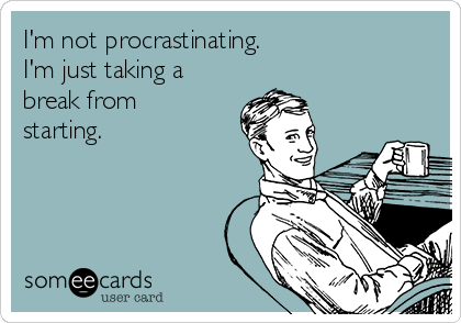 I'm not procrastinating. I'm just taking a break from starting.