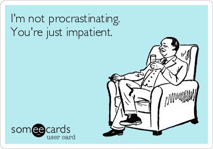 I'm not procrastinating. You're just impatient.