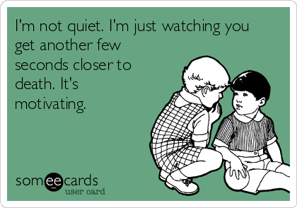 I'm not quiet. I'm just watching you get another few seconds closer to death. It's motivating.