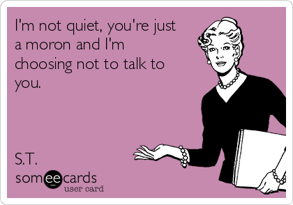 I'm not quiet, you're just a moron and I'm choosing not to talk to you.     S.T.