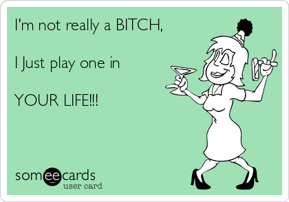 I'm not really a BITCH,  I Just play one in  YOUR LIFE!!!
