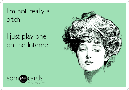 I'm not really a bitch.  I just play one on the Internet.