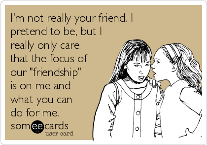 """I'm not really your friend. I pretend to be, but I really only care that the focus of our """"friendship"""" is on me and what you can do for me."""
