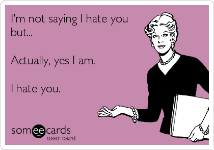I'm not saying I hate you but...  Actually, yes I am.   I hate you.
