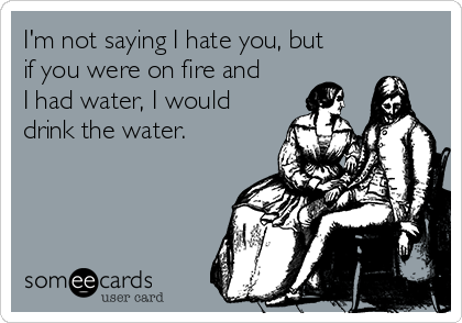 I'm not saying I hate you, but if you were on fire and I had water, I would drink the water.