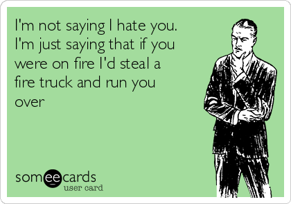 I'm not saying I hate you. I'm just saying that if you were on fire I'd steal a fire truck and run you over