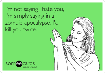 I'm not saying I hate you, I'm simply saying in a zombie apocalypse, I'd kill you twice.