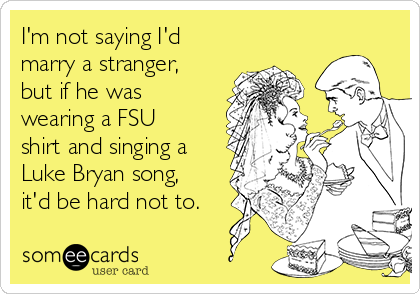 I'm not saying I'd marry a stranger, but if he was wearing a FSU shirt and singing a Luke Bryan song, it'd be hard not to.