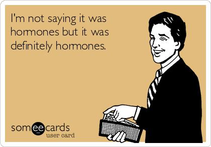 I'm not saying it was hormones but it was definitely hormones.