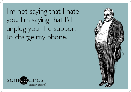 I'm not saying that I hate you. I'm saying that I'd unplug your life support to charge my phone.