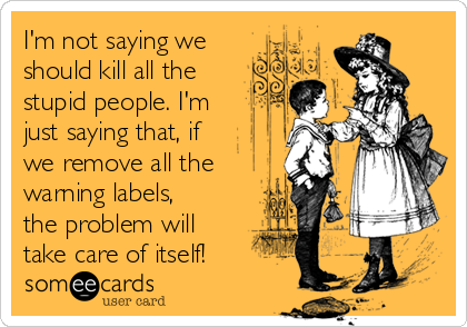 I'm not saying we should kill all the stupid people. I'm just saying that, if we remove all the warning labels, the problem will take care of itself!