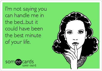 I'm not saying you can handle me in the bed...but it could have been the best minute of your life.