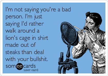 I'm not saying you're a bad person. I'm just saying I'd rather walk around a lion's cage in shirt made out of steaks than deal with your bullshit.
