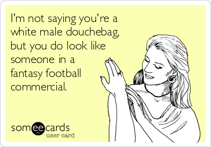 I'm not saying you're a white male douchebag, but you do look like someone in a  fantasy football commercial.