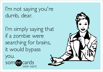 I'm not saying you're dumb, dear.  I'm simply saying that if a zombie were searching for brains, it would bypass you.