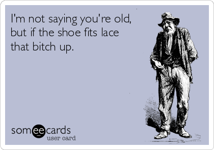 I'm not saying you're old, but if the shoe fits lace that bitch up.