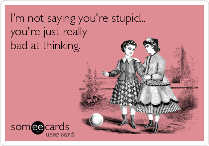 I'm not saying you're stupid... you're just really bad at thinking.