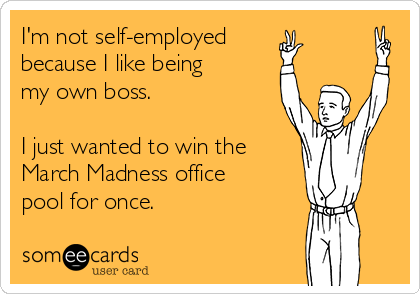 I'm not self-employed because I like being my own boss.  I just wanted to win the March Madness office pool for once.