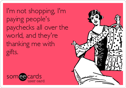 I'm not shopping, I'm paying people's paychecks all over the world, and they're thanking me with gifts.