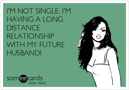 I'M NOT SINGLE. I'M HAVING A LONG DISTANCE RELATIONSHIP WITH MY FUTURE HUSBAND!