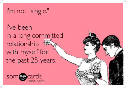 """I'm not """"single.""""  I've been in a long committed relationship with myself for the past 25 years."""