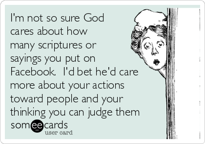 I'm not so sure God cares about how many scriptures or sayings you put on Facebook.  I'd bet he'd care more about your actions toward people and your  thinking you can judge them