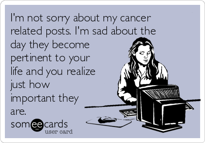 I'm not sorry about my cancer related posts. I'm sad about the day they become pertinent to your life and you realize just how important they are.