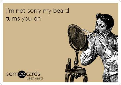 I'm not sorry my beard turns you on