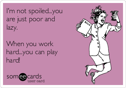 I'm not spoiled...you are just poor and lazy.  When you work hard...you can play hard!