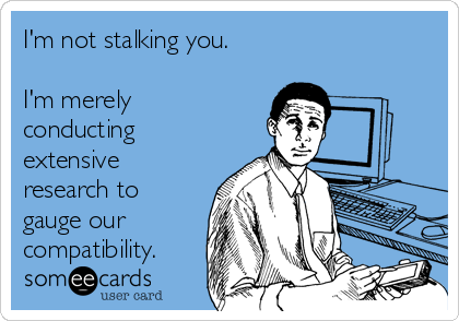 I'm not stalking you.  I'm merely conducting extensive research to gauge our compatibility.